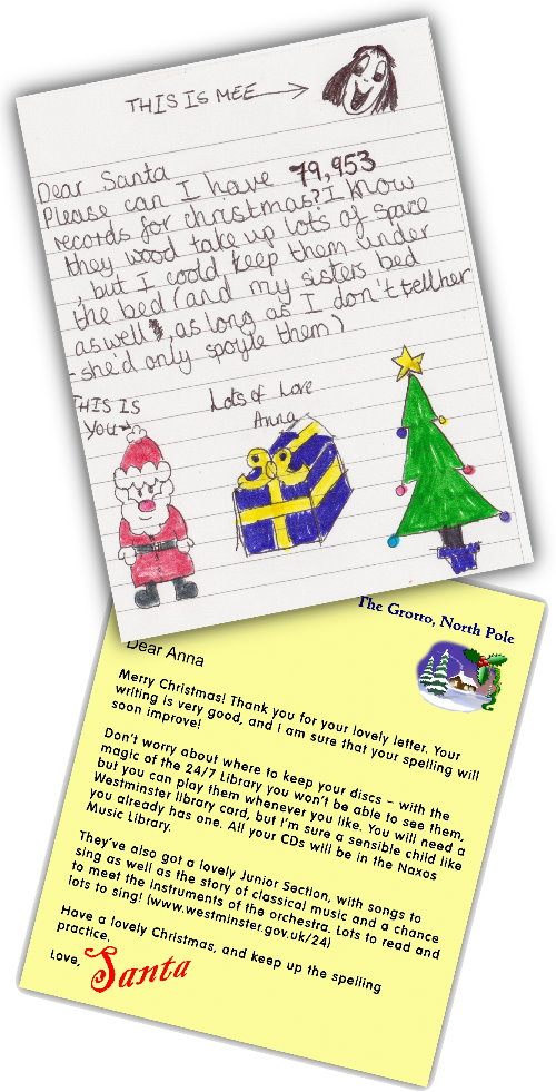 Dear Santa, Please can I have 79,953 records for Christmas? I know they wood take up lots of space but I coold keep them under the bed (and my sisters bed, as long as I dont tell her - she'd only spoyle them). Lots of love, Anna  Dear Anna, Merry Christmas! Thank you for your lovely letter. Your writing is very good, and I'm sure that your spelling will soon improve! Don't worry about where to keep your discs - with the magic of the 24/7 Library you won't be able to see them, but you can play them whenever you like. You will need a Westminster library card, but I'm sure a sensible child like you already has one. All your CDs will be in the Naxos Music Library. They've also got a lovely Junior Section, with songs to sing as well as the story of classical music and a chance to meet the instruments of the orchestra. Lots to read and lots to sing! (www.westminster.gov.uk/247) Have a lovely Christmas, and keep up the spelling practice. Love, Santa
