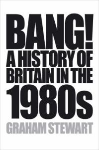 Bang! A history of Britain in the 1980s by Graham Stewart