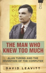 The man who knew too much: Alan Turing and the invention of the computer, by David Leavitt