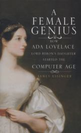 A female genius : how Ada Lovelace, Lord Byron's daughter, started the computer age, by James Essinger
